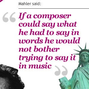 Mahler said, If a composer could say what he had to say in words he would not bother trying to say it in music